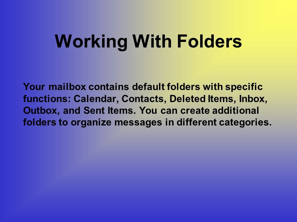 Working With Folders Your mailbox contains default folders with specific functions: Calendar, Contacts, Deleted Items, Inbox, Outbox, and Sent Items.