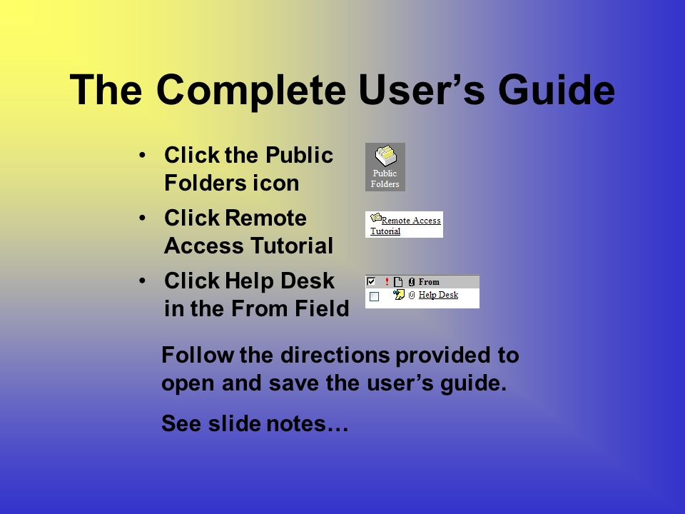 The Complete Users Guide Click Remote Access Tutorial Click Help Desk in the From Field Click the Public Folders icon Follow the directions provided to open and save the users guide.