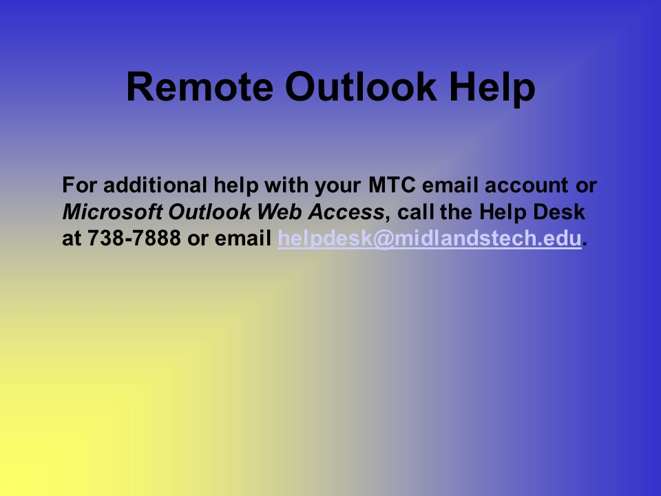 Remote Outlook Help For additional help with your MTC  account or Microsoft Outlook Web Access, call the Help Desk at or