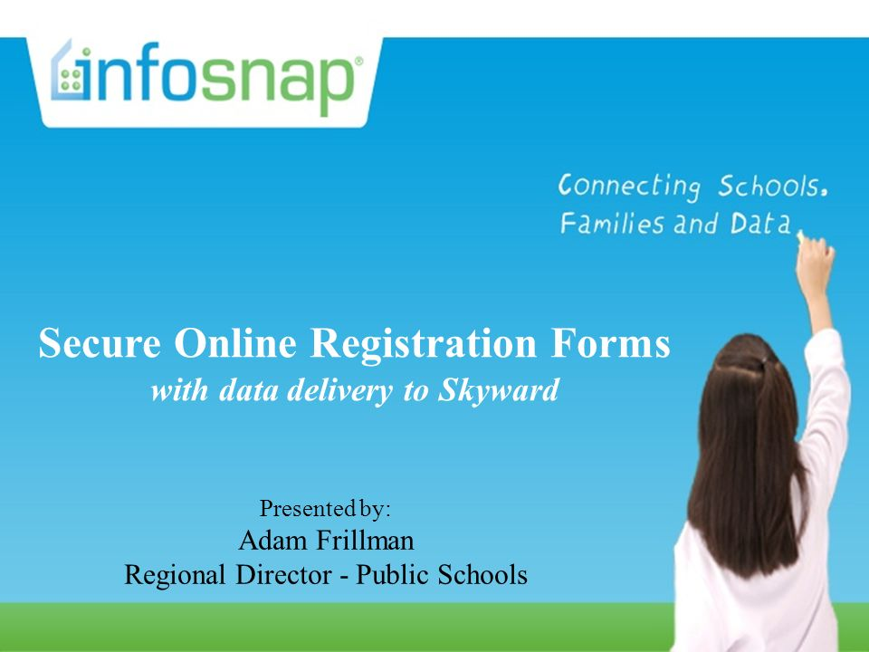 Secure Online Registration Forms with data delivery to your SIS Presented by: Karin Holtz Director, Sales and Marketing, Public Schools Secure Online Registration Forms with data delivery to Skyward Presented by: Adam Frillman Regional Director - Public Schools