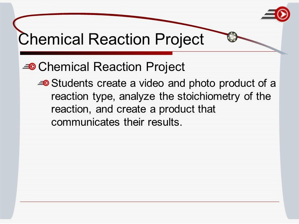 Chemical Reaction Project Students create a video and photo product of a reaction type, analyze the stoichiometry of the reaction, and create a product that communicates their results.