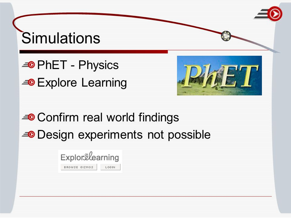 Simulations PhET - Physics Explore Learning Confirm real world findings Design experiments not possible