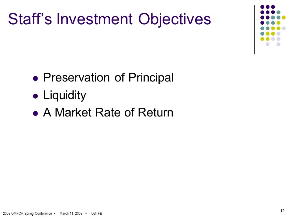 2008 OMFOA Spring Conference March 11, 2008 OSTFB 12 Staffs Investment Objectives Preservation of Principal Liquidity A Market Rate of Return