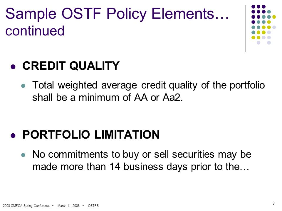 2008 OMFOA Spring Conference March 11, 2008 OSTFB 9 Sample OSTF Policy Elements… continued CREDIT QUALITY Total weighted average credit quality of the portfolio shall be a minimum of AA or Aa2.