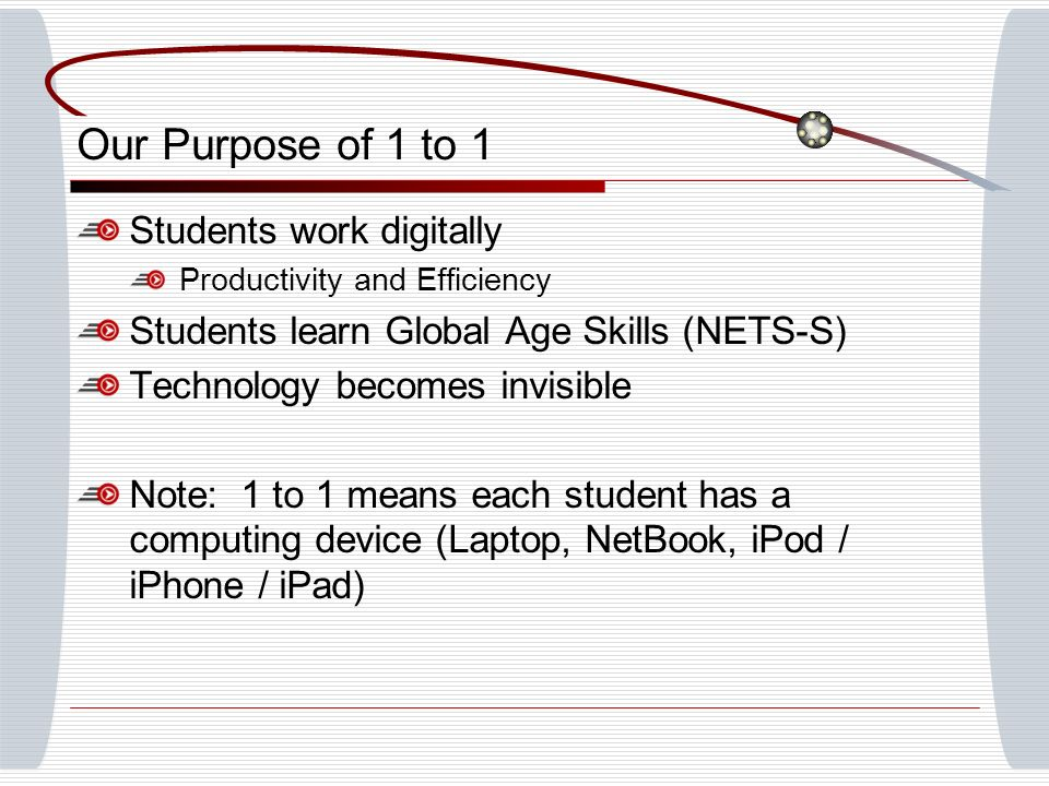 Our Purpose of 1 to 1 Students work digitally Productivity and Efficiency Students learn Global Age Skills (NETS-S) Technology becomes invisible Note: 1 to 1 means each student has a computing device (Laptop, NetBook, iPod / iPhone / iPad)