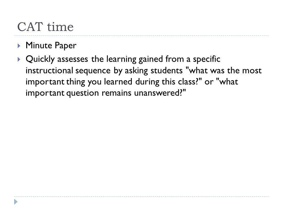 CAT time Minute Paper Quickly assesses the learning gained from a specific instructional sequence by asking students what was the most important thing you learned during this class or what important question remains unanswered