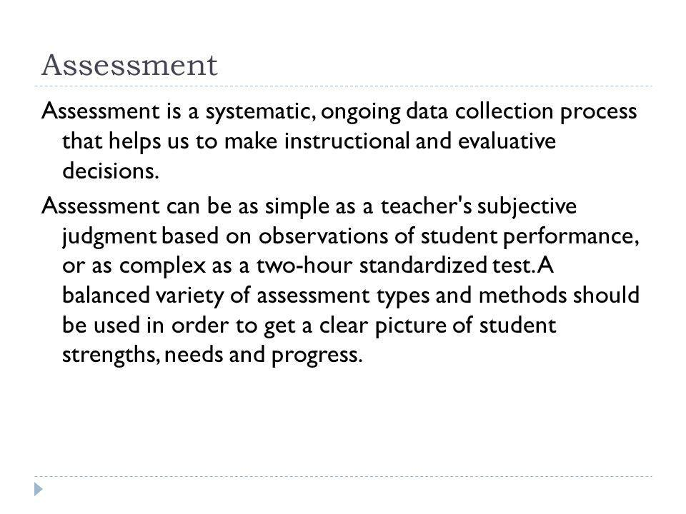 Assessment Assessment is a systematic, ongoing data collection process that helps us to make instructional and evaluative decisions.