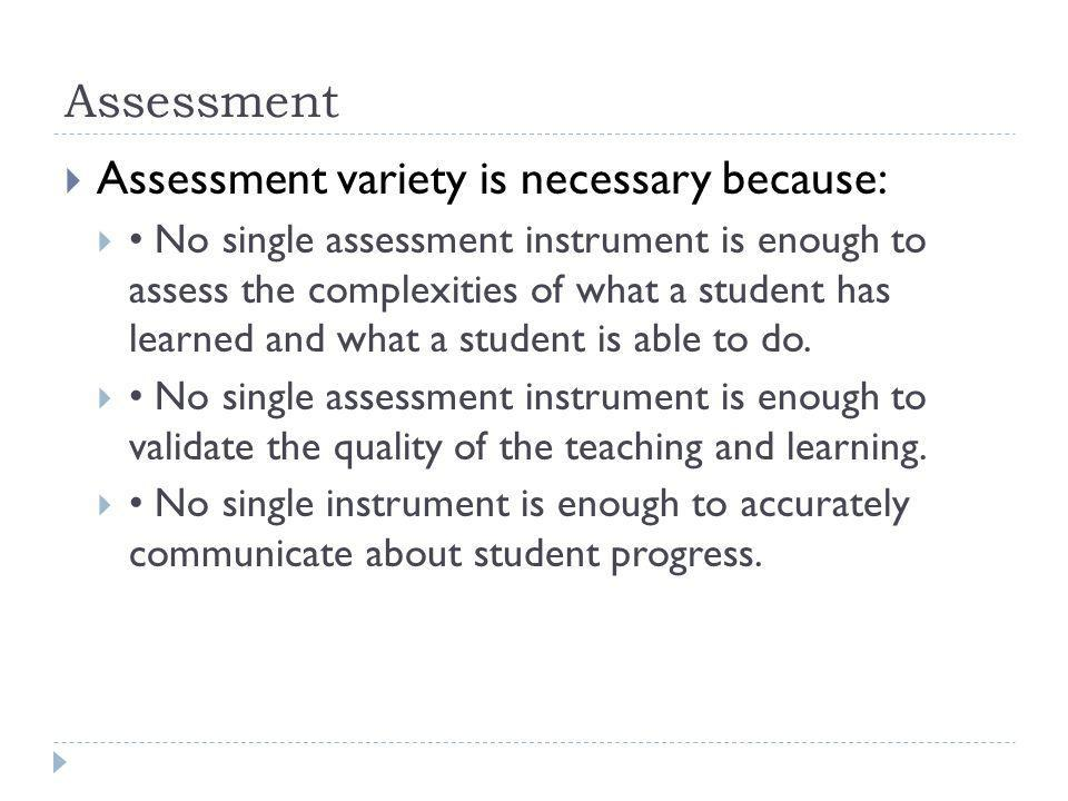 Assessment Assessment variety is necessary because: No single assessment instrument is enough to assess the complexities of what a student has learned and what a student is able to do.