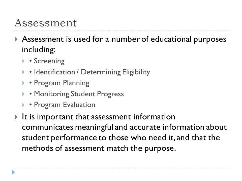 Assessment Assessment is used for a number of educational purposes including: Screening Identification / Determining Eligibility Program Planning Monitoring Student Progress Program Evaluation It is important that assessment information communicates meaningful and accurate information about student performance to those who need it, and that the methods of assessment match the purpose.