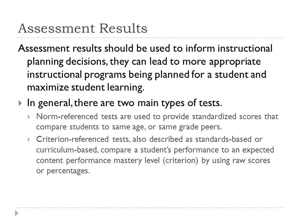 Assessment Results Assessment results should be used to inform instructional planning decisions, they can lead to more appropriate instructional programs being planned for a student and maximize student learning.