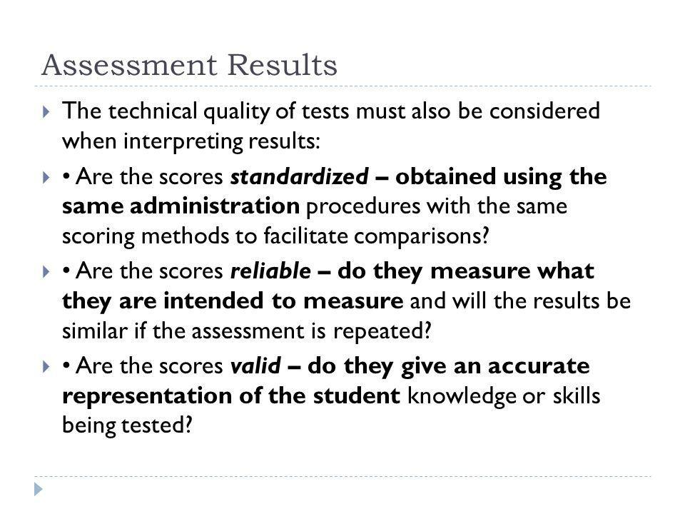 Assessment Results The technical quality of tests must also be considered when interpreting results: Are the scores standardized – obtained using the same administration procedures with the same scoring methods to facilitate comparisons.