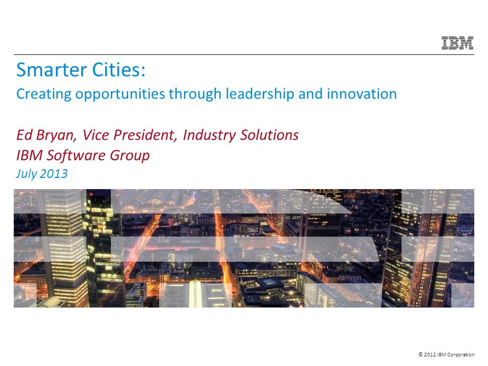 © 2012 IBM Corporation Smarter Cities: Creating opportunities through leadership and innovation Ed Bryan, Vice President, Industry Solutions IBM Software Group July 2013