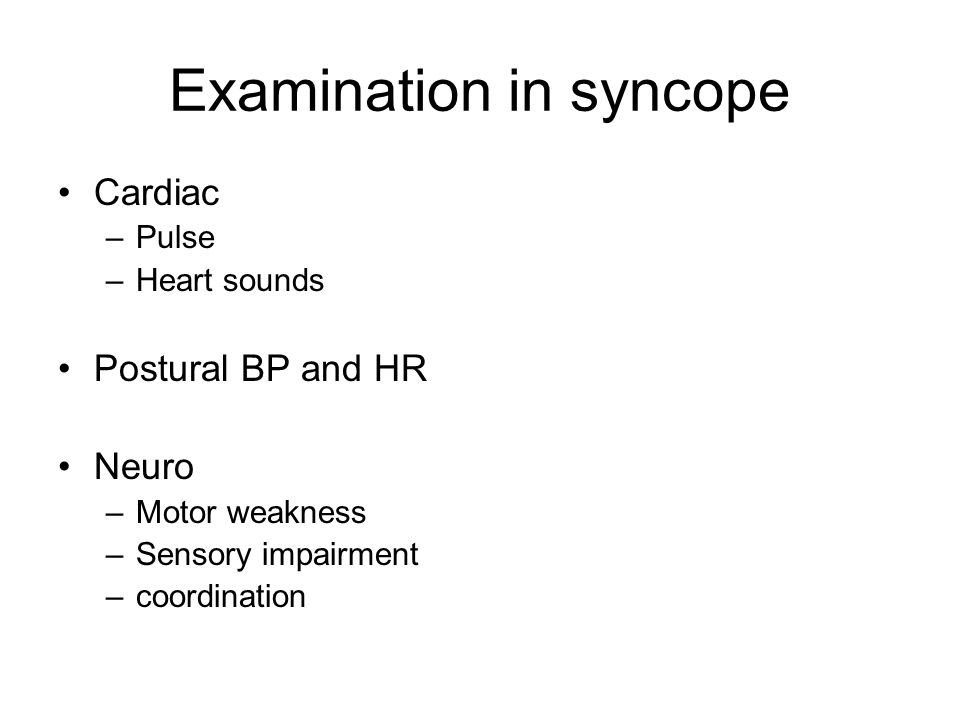 Examination in syncope Cardiac –Pulse –Heart sounds Postural BP and HR Neuro –Motor weakness –Sensory impairment –coordination