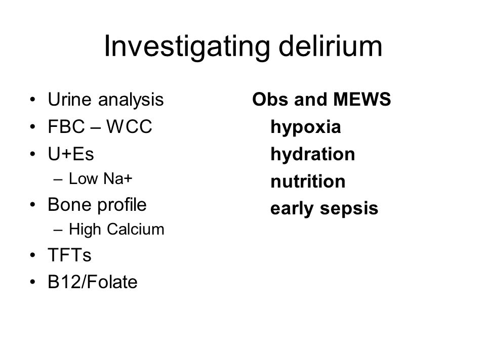 Investigating delirium Urine analysis FBC – WCC U+Es –Low Na+ Bone profile –High Calcium TFTs B12/Folate Obs and MEWS hypoxia hydration nutrition early sepsis