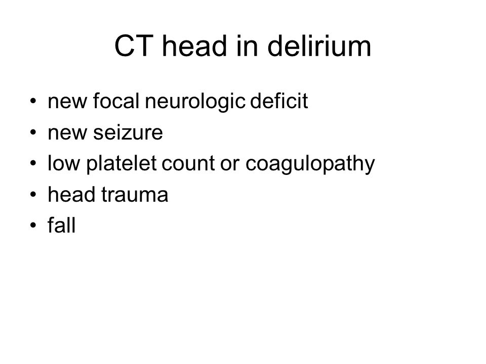 CT head in delirium new focal neurologic deficit new seizure low platelet count or coagulopathy head trauma fall