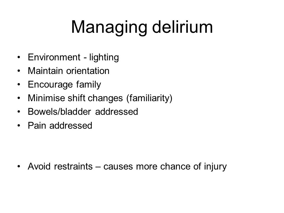 Managing delirium Environment - lighting Maintain orientation Encourage family Minimise shift changes (familiarity) Bowels/bladder addressed Pain addressed Avoid restraints – causes more chance of injury