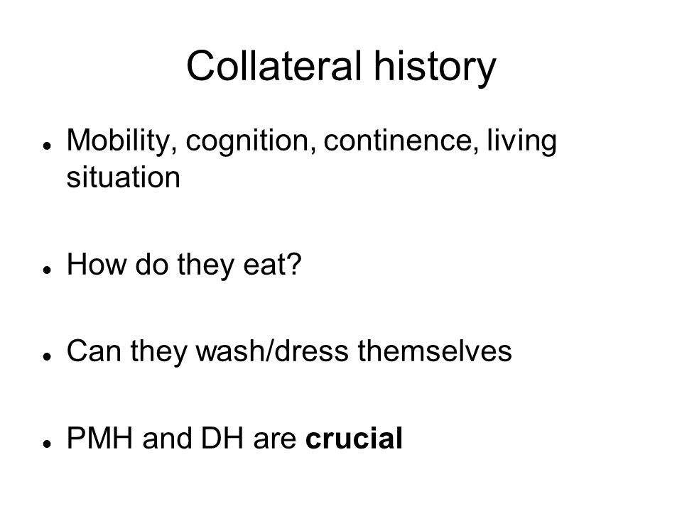 Collateral history Mobility, cognition, continence, living situation How do they eat.