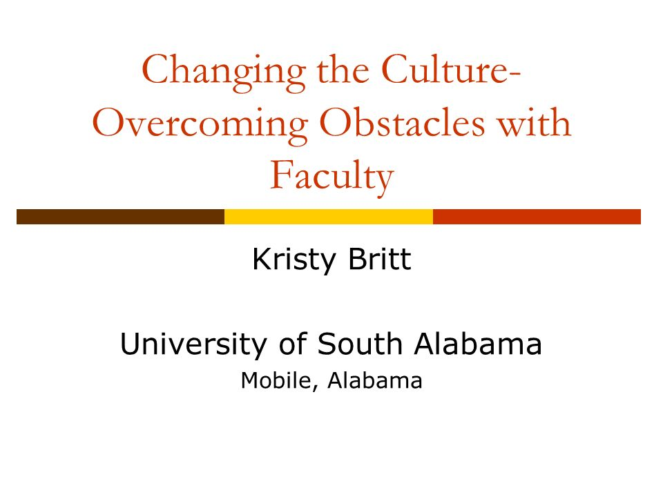 Changing the Culture- Overcoming Obstacles with Faculty Kristy Britt University of South Alabama Mobile, Alabama