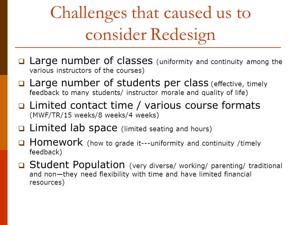 Challenges that caused us to consider Redesign Large number of classes (uniformity and continuity among the various instructors of the courses) Large number of students per class (effective, timely feedback to many students/ instructor morale and quality of life) Limited contact time / various course formats (MWF/TR/15 weeks/8 weeks/4 weeks) Limited lab space (limited seating and hours) Homework (how to grade it---uniformity and continuity /timely feedback) Student Population (very diverse/ working/ parenting/ traditional and nonthey need flexibility with time and have limited financial resources)