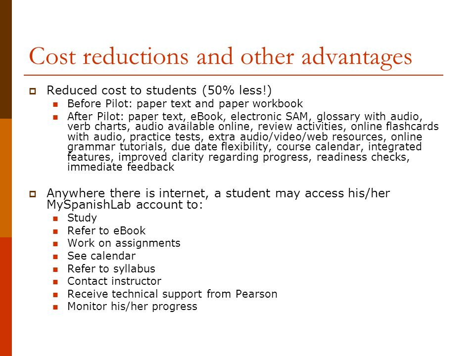 Cost reductions and other advantages Reduced cost to students (50% less!) Before Pilot: paper text and paper workbook After Pilot: paper text, eBook, electronic SAM, glossary with audio, verb charts, audio available online, review activities, online flashcards with audio, practice tests, extra audio/video/web resources, online grammar tutorials, due date flexibility, course calendar, integrated features, improved clarity regarding progress, readiness checks, immediate feedback Anywhere there is internet, a student may access his/her MySpanishLab account to: Study Refer to eBook Work on assignments See calendar Refer to syllabus Contact instructor Receive technical support from Pearson Monitor his/her progress