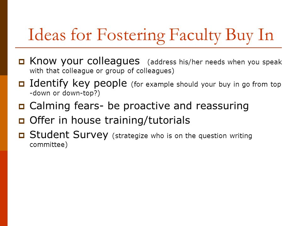 Ideas for Fostering Faculty Buy In Know your colleagues (address his/her needs when you speak with that colleague or group of colleagues) Identify key people (for example should your buy in go from top -down or down-top ) Calming fears- be proactive and reassuring Offer in house training/tutorials Student Survey (strategize who is on the question writing committee)