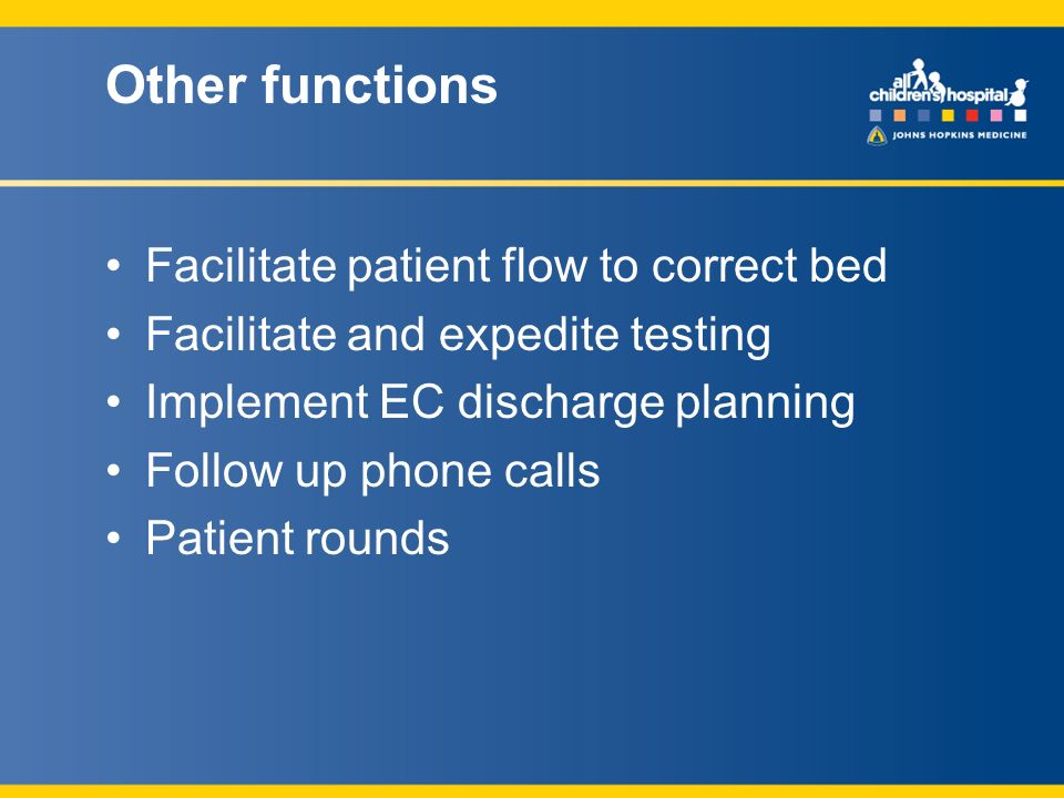 Other functions Facilitate patient flow to correct bed Facilitate and expedite testing Implement EC discharge planning Follow up phone calls Patient rounds