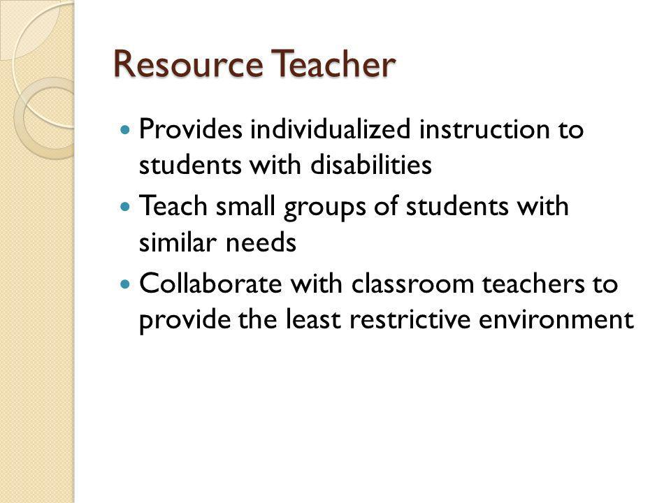 Resource Teacher Provides individualized instruction to students with disabilities Teach small groups of students with similar needs Collaborate with classroom teachers to provide the least restrictive environment
