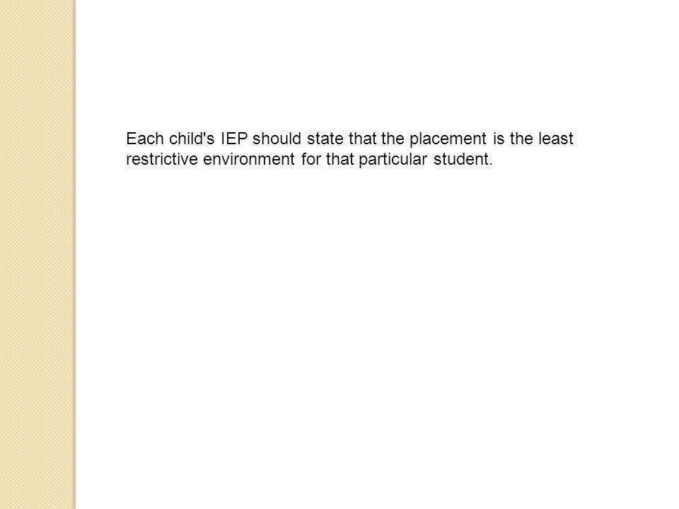 Each child s IEP should state that the placement is the least restrictive environment for that particular student.