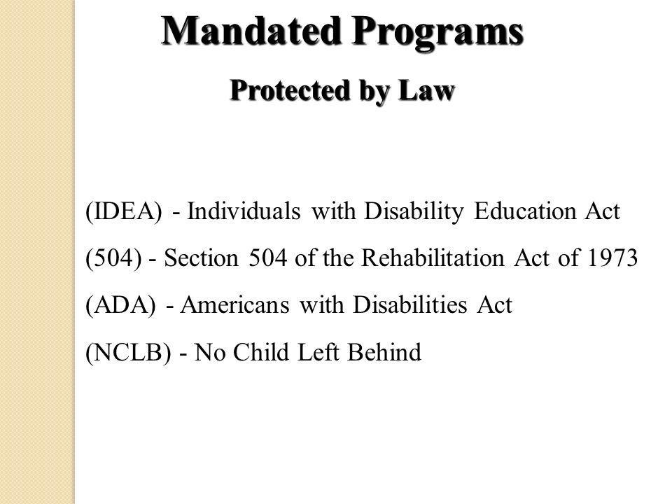 Mandated Programs Protected by Law (IDEA) - Individuals with Disability Education Act (504) - Section 504 of the Rehabilitation Act of 1973 (ADA) - Americans with Disabilities Act (NCLB) - No Child Left Behind