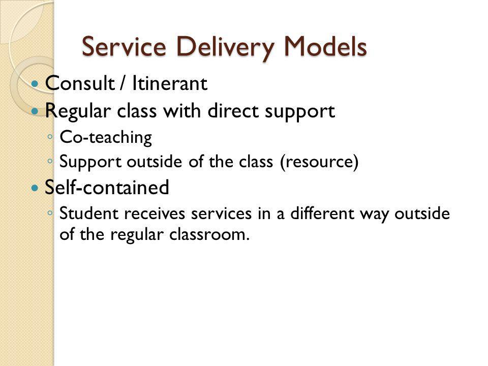 Service Delivery Models Consult / Itinerant Regular class with direct support Co-teaching Support outside of the class (resource) Self-contained Student receives services in a different way outside of the regular classroom.