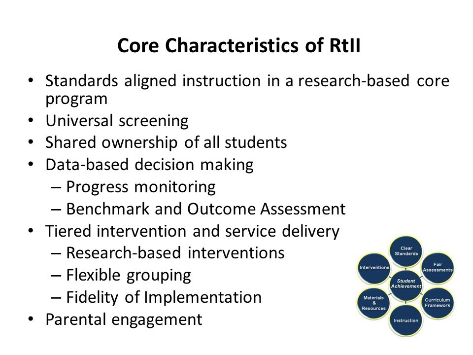 Core Characteristics of RtII Standards aligned instruction in a research-based core program Universal screening Shared ownership of all students Data-based decision making – Progress monitoring – Benchmark and Outcome Assessment Tiered intervention and service delivery – Research-based interventions – Flexible grouping – Fidelity of Implementation Parental engagement