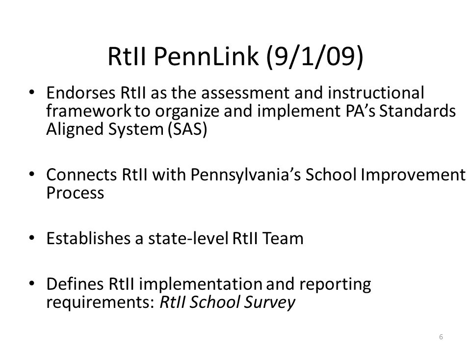 RtII PennLink (9/1/09) Endorses RtII as the assessment and instructional framework to organize and implement PAs Standards Aligned System (SAS) Connects RtII with Pennsylvanias School Improvement Process Establishes a state-level RtII Team Defines RtII implementation and reporting requirements: RtII School Survey 6