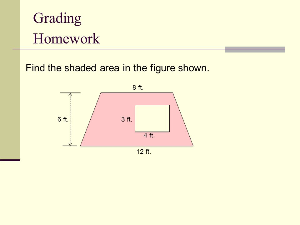 Find the shaded area in the figure shown. 8 ft. 6 ft. 3 ft. 4 ft. 12 ft. Grading Homework