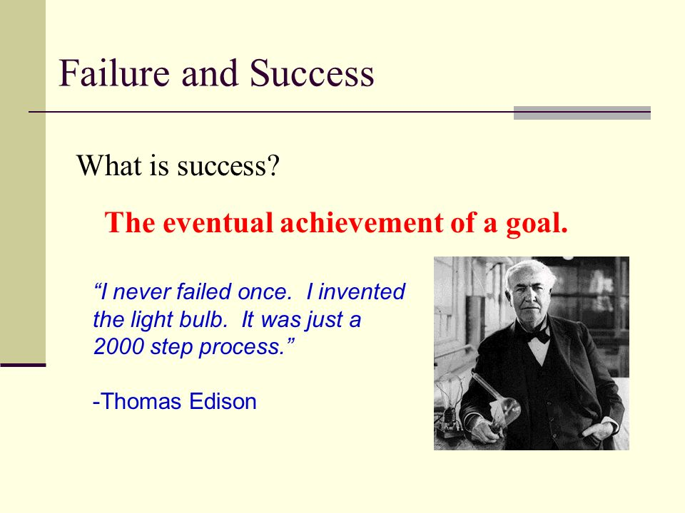 I never failed once. I invented the light bulb. It was just a 2000 step process.