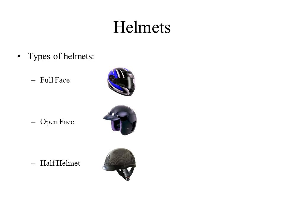 Helmets Types of helmets: –Full Face –Open Face –Half Helmet