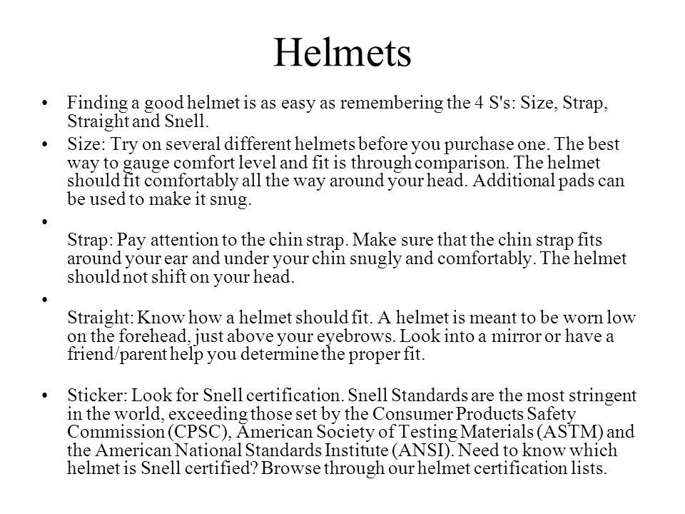 Helmets Finding a good helmet is as easy as remembering the 4 S s: Size, Strap, Straight and Snell.