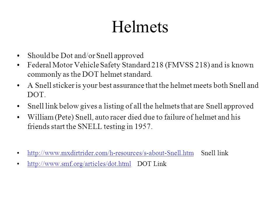 Helmets Should be Dot and/or Snell approved Federal Motor Vehicle Safety Standard 218 (FMVSS 218) and is known commonly as the DOT helmet standard.