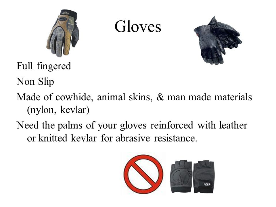 Gloves Full fingered Non Slip Made of cowhide, animal skins, & man made materials (nylon, kevlar) Need the palms of your gloves reinforced with leather or knitted kevlar for abrasive resistance.
