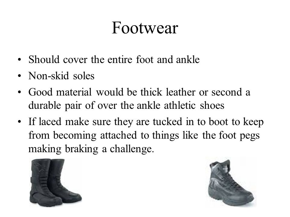 Footwear Should cover the entire foot and ankle Non-skid soles Good material would be thick leather or second a durable pair of over the ankle athletic shoes If laced make sure they are tucked in to boot to keep from becoming attached to things like the foot pegs making braking a challenge.