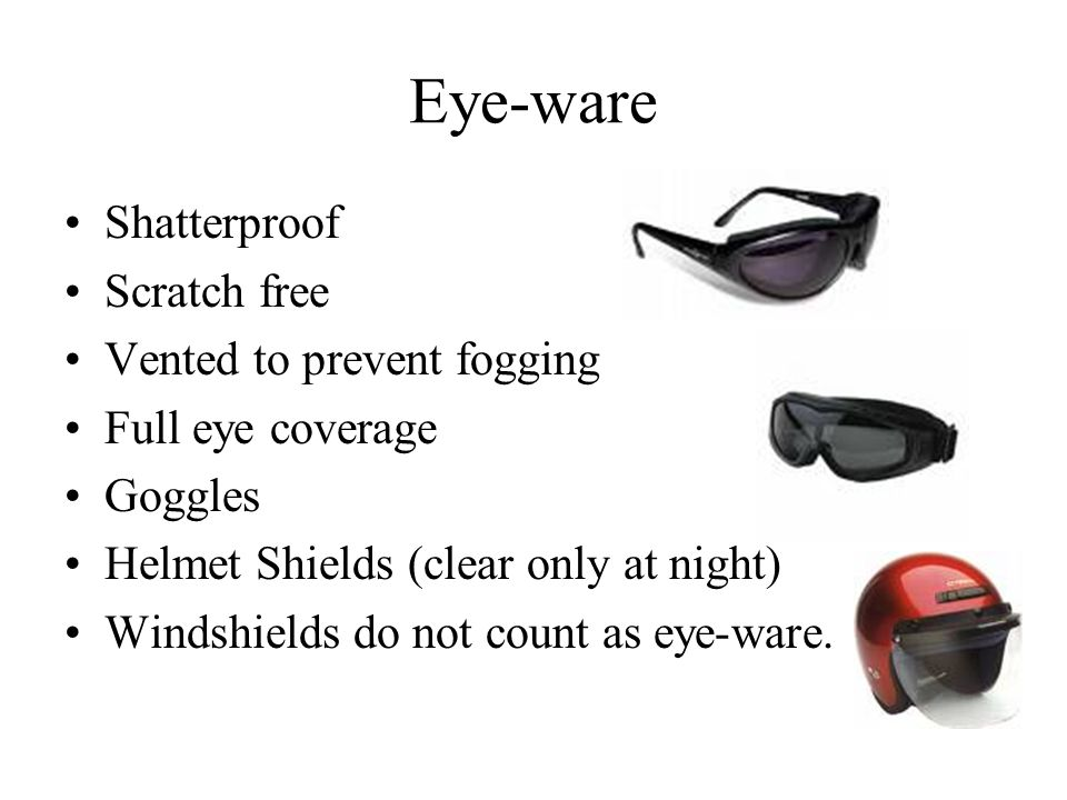 Eye-ware Shatterproof Scratch free Vented to prevent fogging Full eye coverage Goggles Helmet Shields (clear only at night) Windshields do not count as eye-ware.