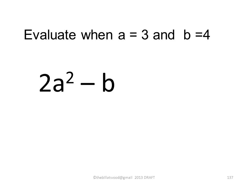 2a 2 – b Evaluate when a = 3 and b =4 ©thebillatwood@gmail 2013 DRAFT137