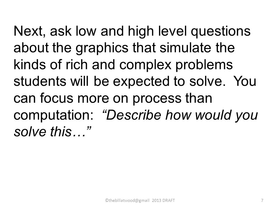Next, ask low and high level questions about the graphics that simulate the kinds of rich and complex problems students will be expected to solve.