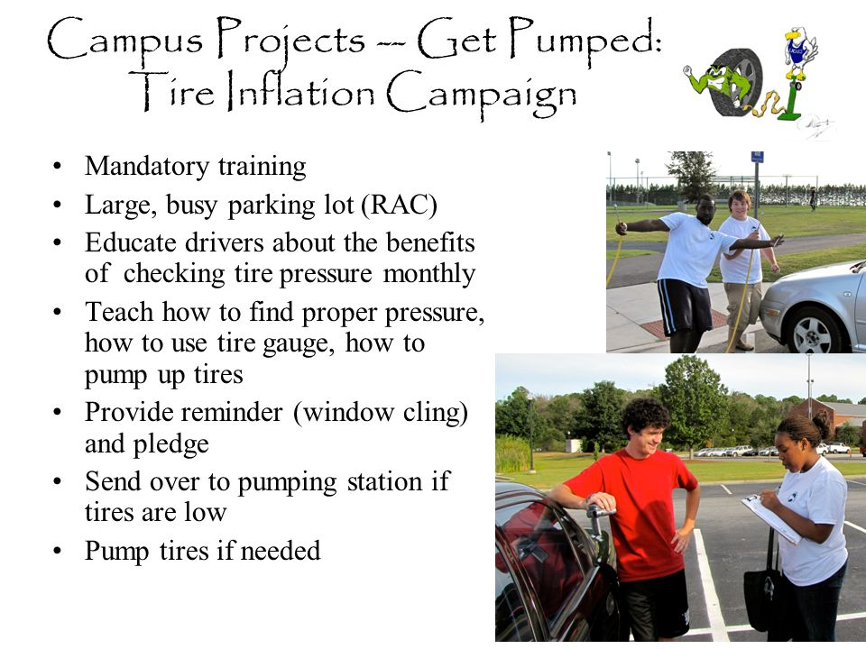 Campus Projects -- Get Pumped: Tire Inflation Campaign Mandatory training Large, busy parking lot (RAC) Educate drivers about the benefits of checking tire pressure monthly Teach how to find proper pressure, how to use tire gauge, how to pump up tires Provide reminder (window cling) and pledge Send over to pumping station if tires are low Pump tires if needed
