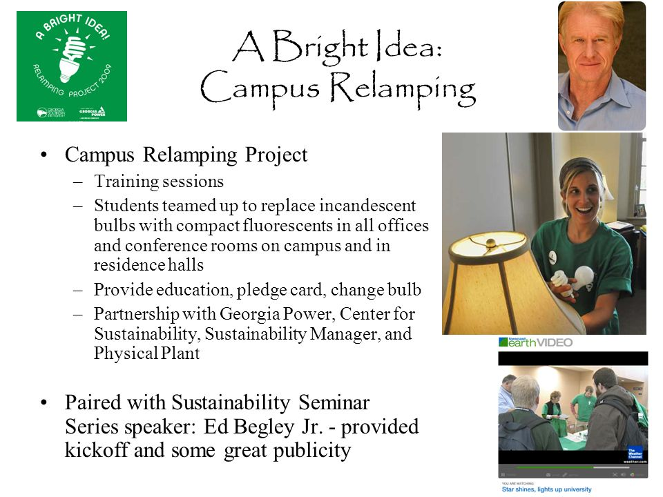 A Bright Idea: Campus Relamping Campus Relamping Project –Training sessions –Students teamed up to replace incandescent bulbs with compact fluorescents in all offices and conference rooms on campus and in residence halls –Provide education, pledge card, change bulb –Partnership with Georgia Power, Center for Sustainability, Sustainability Manager, and Physical Plant Paired with Sustainability Seminar Series speaker: Ed Begley Jr.