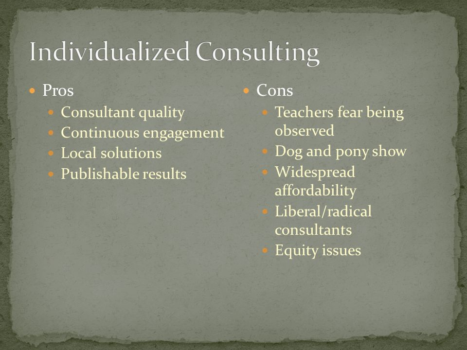 Pros Consultant quality Continuous engagement Local solutions Publishable results Cons Teachers fear being observed Dog and pony show Widespread affordability Liberal/radical consultants Equity issues
