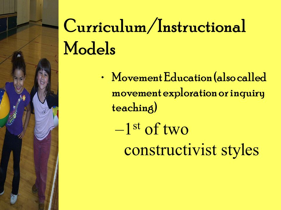 Curriculum/Instructional Models Movement Education (also called movement exploration or inquiry teaching) –1 st of two constructivist styles