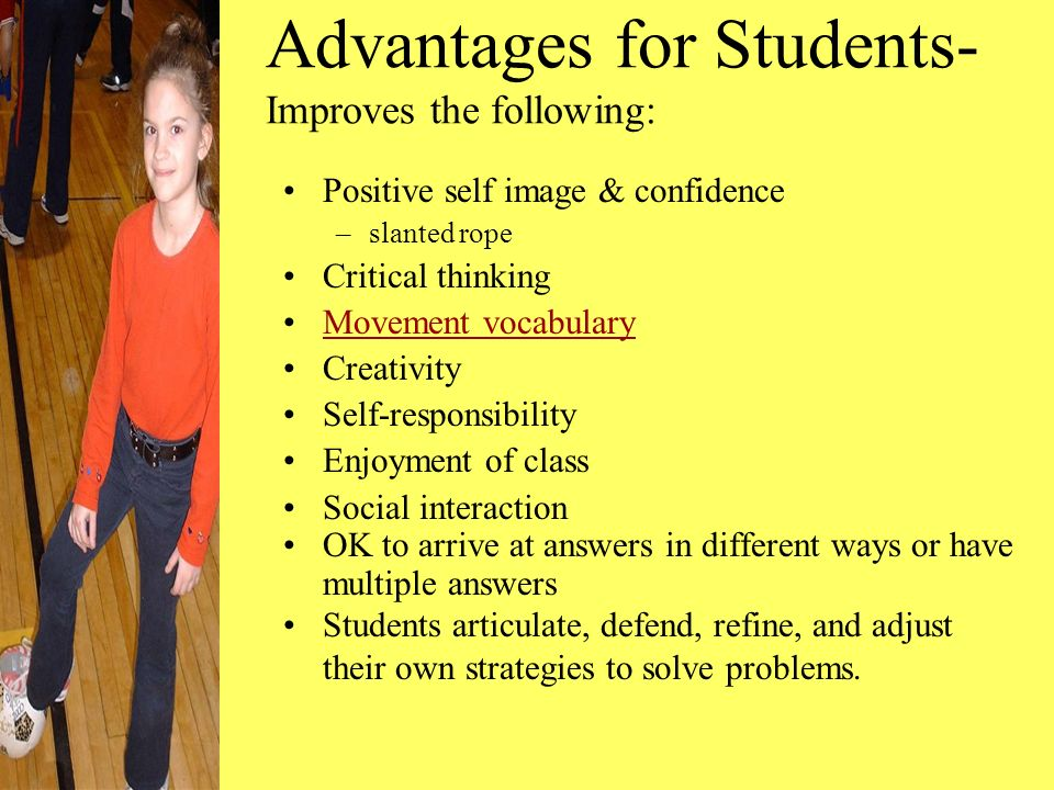 Advantages for Students- Improves the following: Positive self image & confidence –slanted rope Critical thinking Movement vocabulary Creativity Self-responsibility Enjoyment of class Social interaction OK to arrive at answers in different ways or have multiple answers Students articulate, defend, refine, and adjust their own strategies to solve problems.