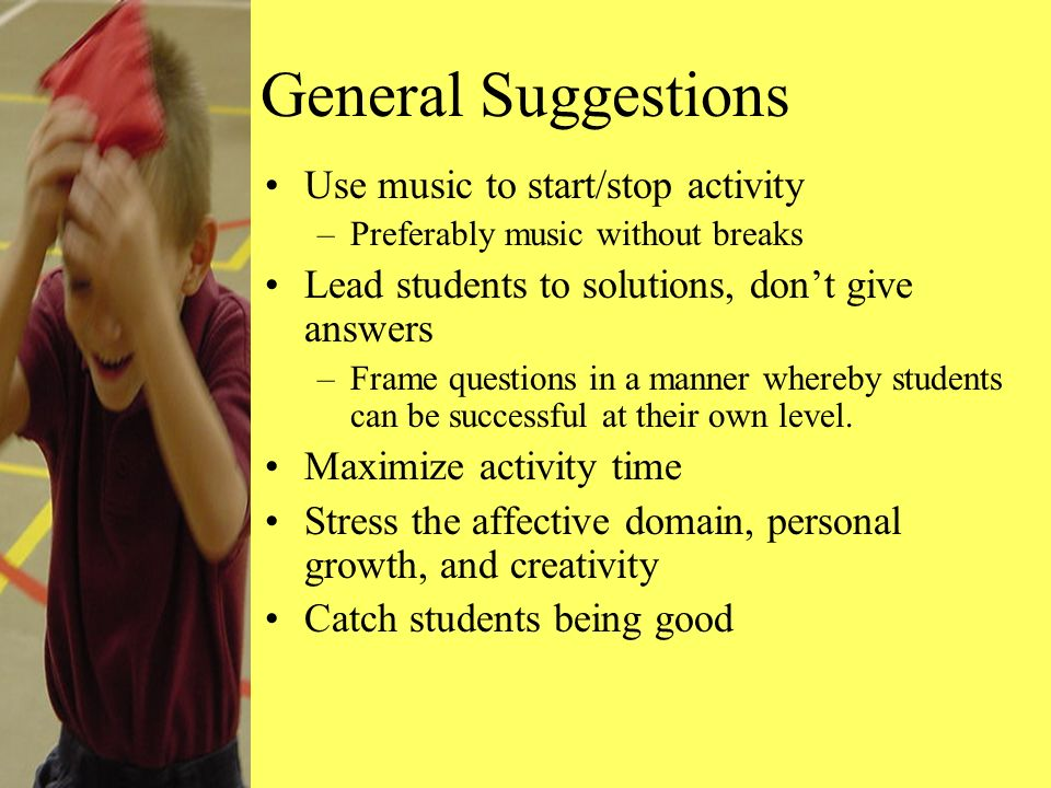 General Suggestions Use music to start/stop activity –Preferably music without breaks Lead students to solutions, dont give answers –Frame questions in a manner whereby students can be successful at their own level.