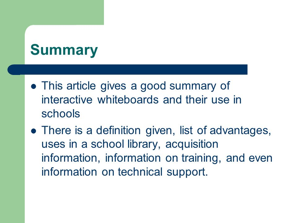 Summary This article gives a good summary of interactive whiteboards and their use in schools There is a definition given, list of advantages, uses in a school library, acquisition information, information on training, and even information on technical support.
