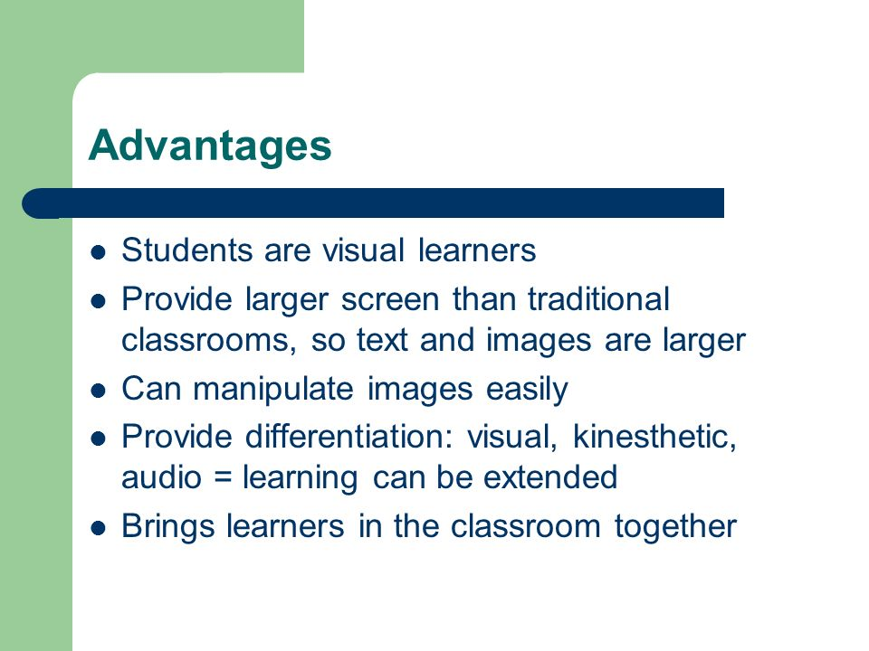 Advantages Students are visual learners Provide larger screen than traditional classrooms, so text and images are larger Can manipulate images easily Provide differentiation: visual, kinesthetic, audio = learning can be extended Brings learners in the classroom together